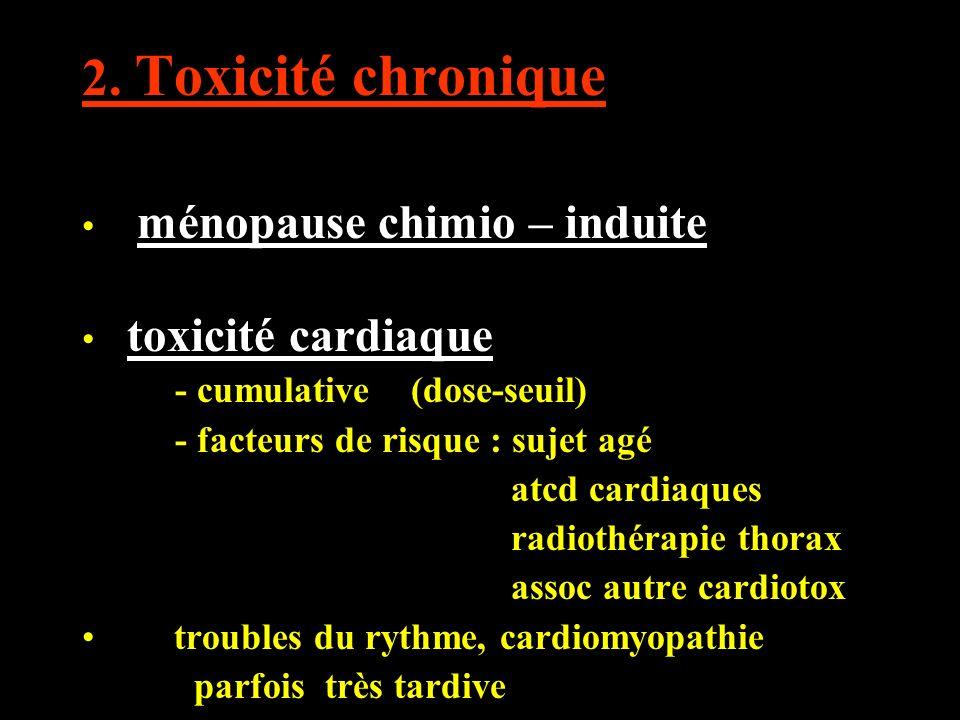 2. Toxicité chronique ménopause chimio – induite toxicité cardiaque - cumulative (dose-seuil) - facteurs de risque : sujet agé atcd cardiaques radioth