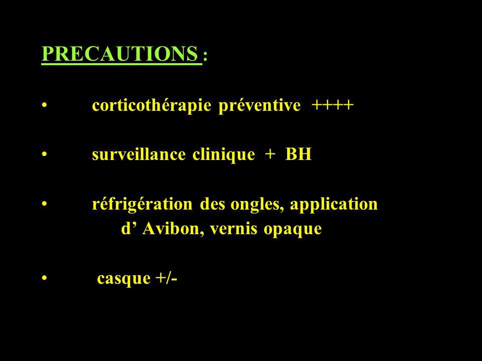 PRECAUTIONS : corticothérapie préventive ++++ surveillance clinique + BH réfrigération des ongles, application d Avibon, vernis opaque casque +/-