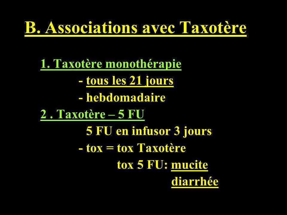 B. Associations avec Taxotère 1. Taxotère monothérapie - tous les 21 jours - hebdomadaire 2. Taxotère – 5 FU - 5 FU en infusor 3 jours - tox = tox Tax
