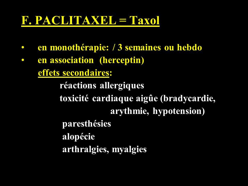 F. PACLITAXEL = Taxol en monothérapie: / 3 semaines ou hebdo en association (herceptin) effets secondaires: réactions allergiques toxicité cardiaque a