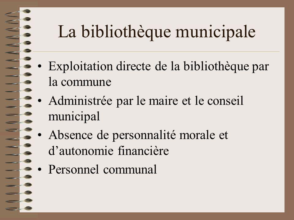 La bibliothèque municipale Exploitation directe de la bibliothèque par la commune Administrée par le maire et le conseil municipal Absence de personnalité morale et dautonomie financière Personnel communal