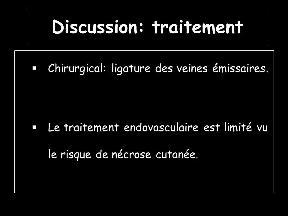 Discussion: traitement Chirurgical: ligature des veines émissaires. Le traitement endovasculaire est limité vu le risque de nécrose cutanée.
