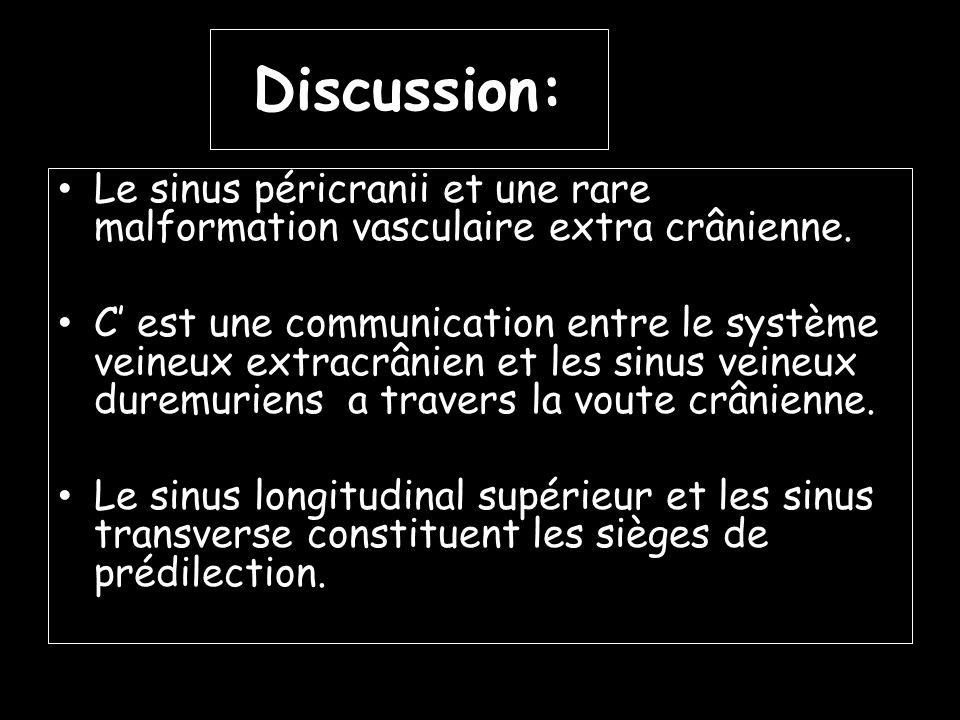 Discussion: Le sinus péricranii et une rare malformation vasculaire extra crânienne. C est une communication entre le système veineux extracrânien et