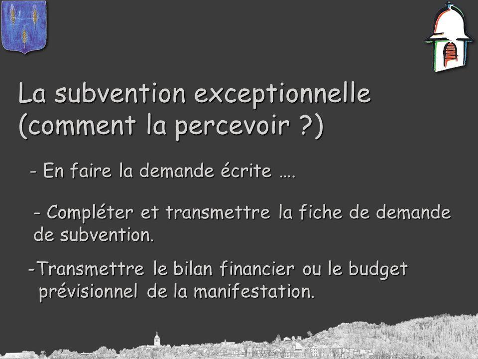 La subvention exceptionnelle (comment la percevoir ?) - En faire la demande écrite …. - Compléter et transmettre la fiche de demande de subvention. -T