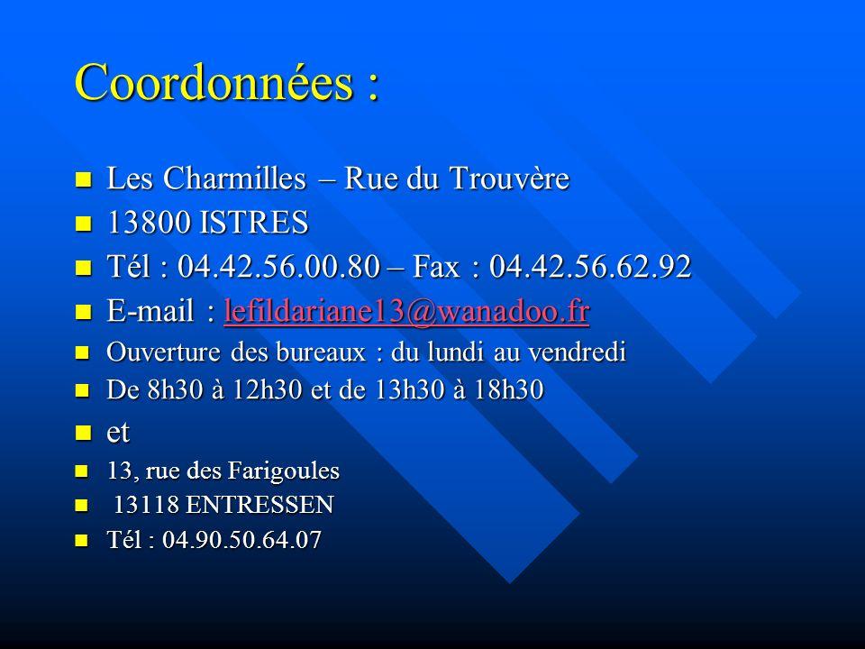 Coordonnées : Les Charmilles – Rue du Trouvère Les Charmilles – Rue du Trouvère 13800 ISTRES 13800 ISTRES Tél : 04.42.56.00.80 – Fax : 04.42.56.62.92 Tél : 04.42.56.00.80 – Fax : 04.42.56.62.92 E-mail : lefildariane13@wanadoo.fr E-mail : lefildariane13@wanadoo.frlefildariane13@wanadoo.fr Ouverture des bureaux : du lundi au vendredi Ouverture des bureaux : du lundi au vendredi De 8h30 à 12h30 et de 13h30 à 18h30 De 8h30 à 12h30 et de 13h30 à 18h30 et et 13, rue des Farigoules 13, rue des Farigoules 13118 ENTRESSEN 13118 ENTRESSEN Tél : 04.90.50.64.07 Tél : 04.90.50.64.07
