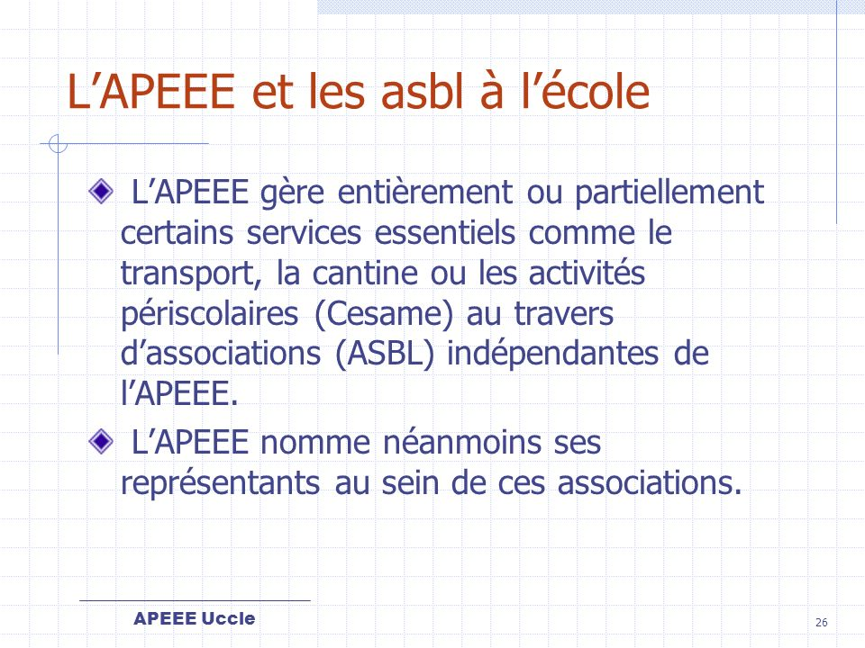 APEEE Uccle 26 LAPEEE et les asbl à lécole LAPEEE gère entièrement ou partiellement certains services essentiels comme le transport, la cantine ou les activités périscolaires (Cesame) au travers dassociations (ASBL) indépendantes de lAPEEE.