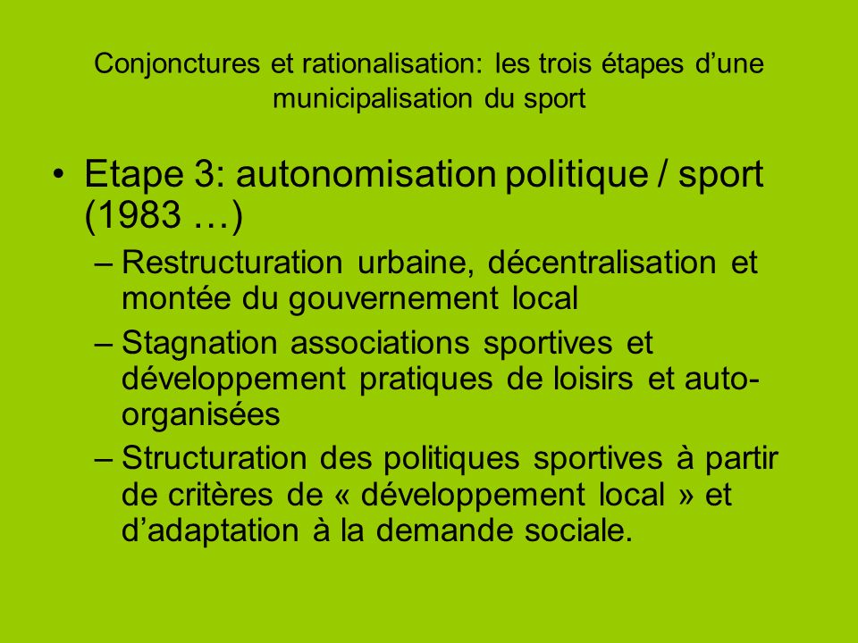Conjonctures et rationalisation: les trois étapes dune municipalisation du sport Etape 3: autonomisation politique / sport (1983 …) –Restructuration u
