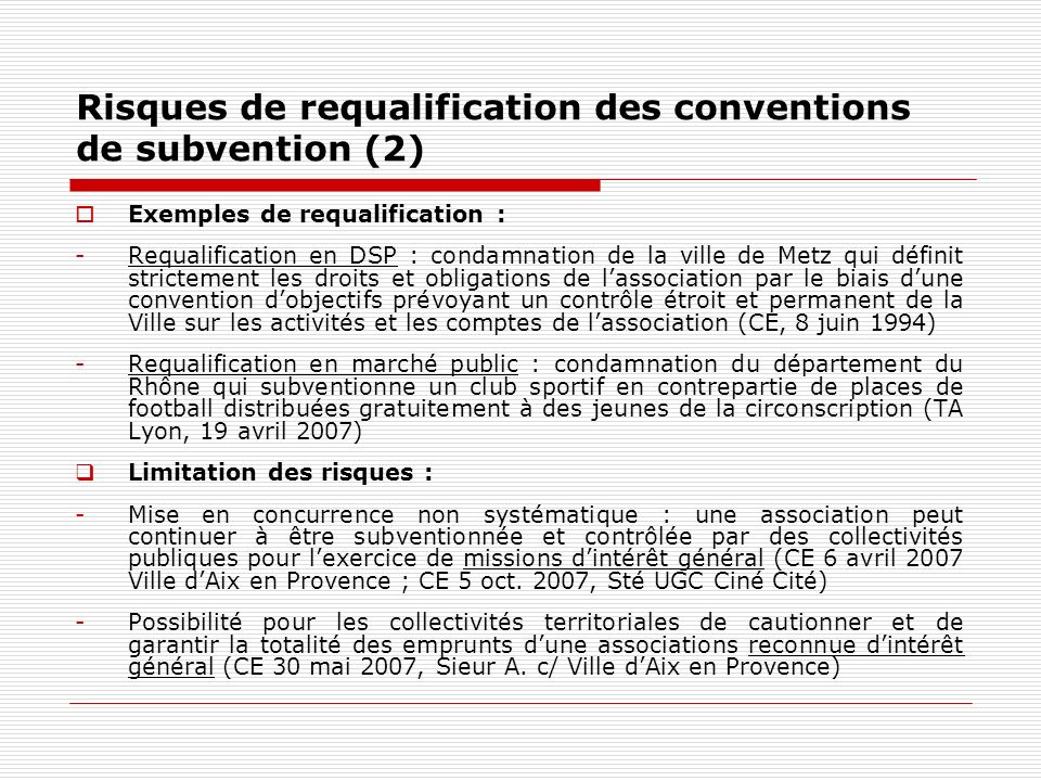 Risques de requalification des conventions de subvention (2) Exemples de requalification : -Requalification en DSP : condamnation de la ville de Metz
