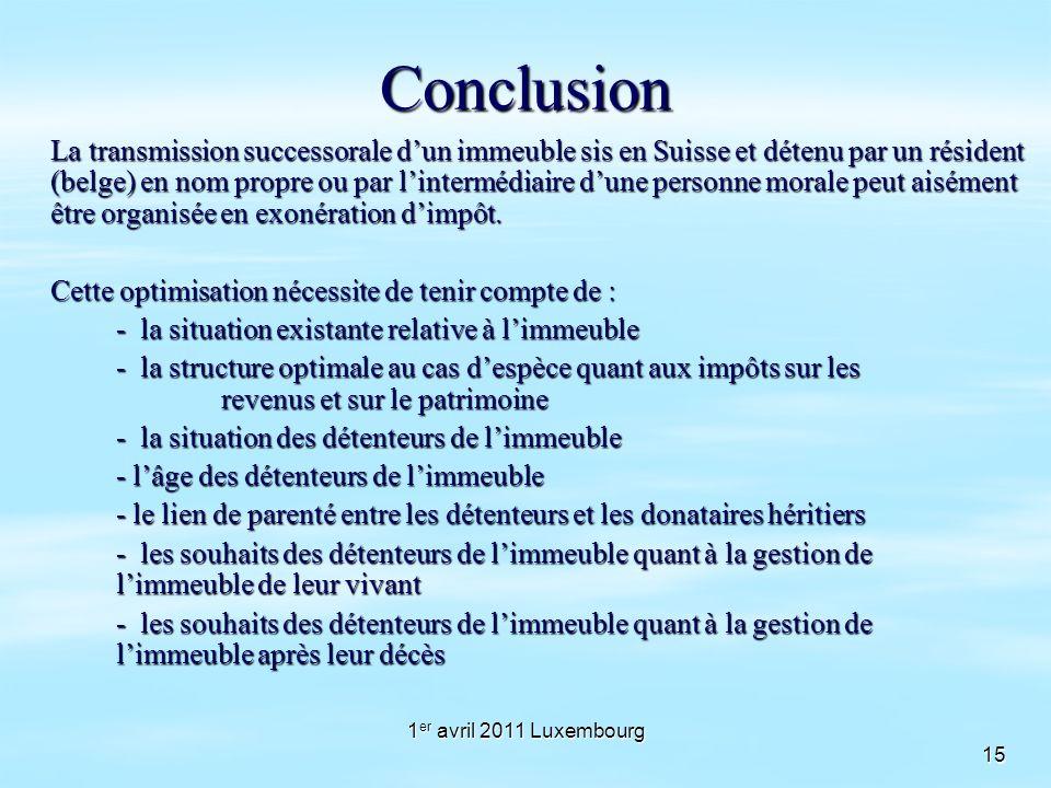 1 er avril 2011 Luxembourg 15Conclusion La transmission successorale dun immeuble sis en Suisse et détenu par un résident (belge) en nom propre ou par