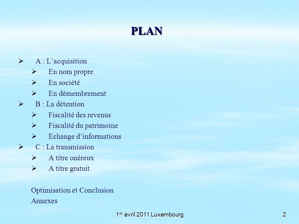 1 er avril 2011 Luxembourg2 PLAN A : Lacquisition En nom propre En société En démembrement B : La détention Fiscalité des revenus Fiscalité du patrimo