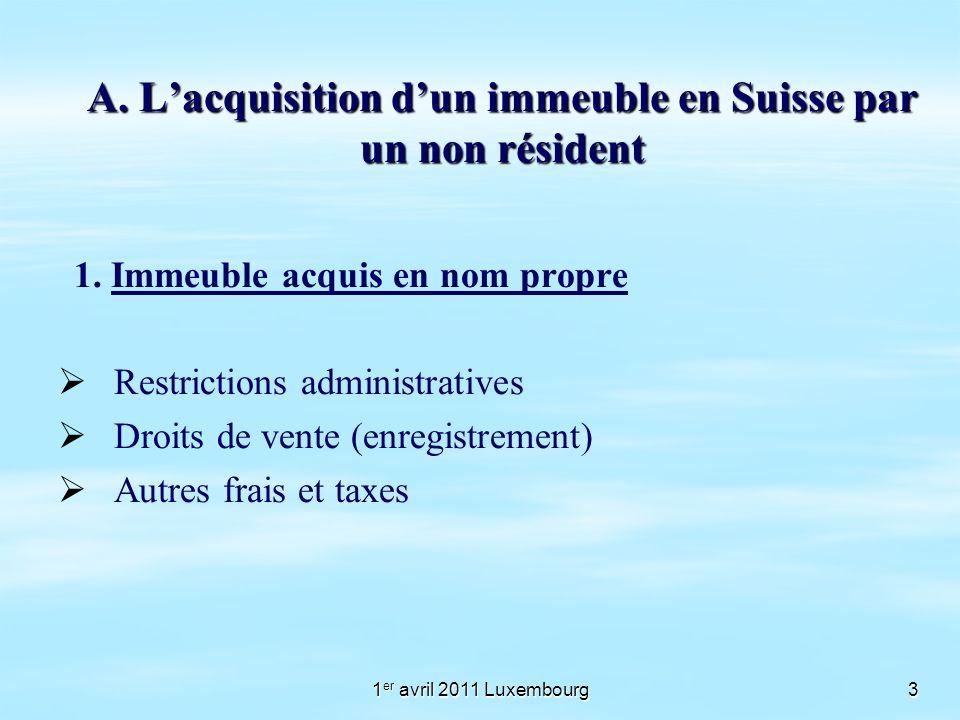 1 er avril 2011 Luxembourg3 A. Lacquisition dun immeuble en Suisse par un non résident 1. Immeuble acquis en nom propre Restrictions administratives D