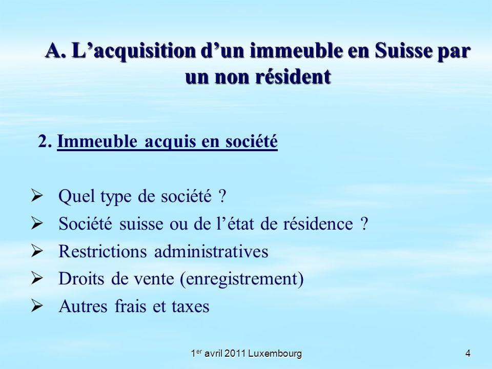1 er avril 2011 Luxembourg4 A. Lacquisition dun immeuble en Suisse par un non résident 2. Immeuble acquis en société Quel type de société ? Société su