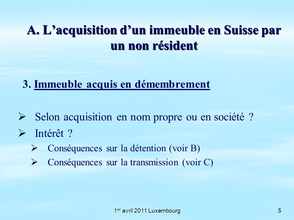 1 er avril 2011 Luxembourg5 A. Lacquisition dun immeuble en Suisse par un non résident 3. Immeuble acquis en démembrement Selon acquisition en nom pro