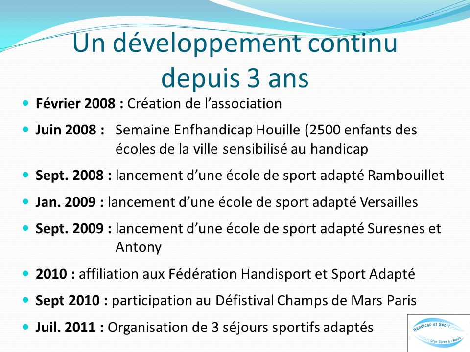 Un développement continu depuis 3 ans Février 2008 : Création de lassociation Juin 2008 : Semaine Enfhandicap Houille (2500 enfants des écoles de la v