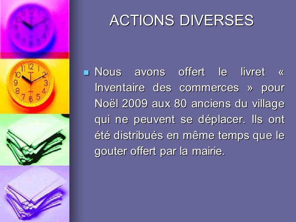 ACTIONS DIVERSES Nous avons offert le livret « Inventaire des commerces » pour Noël 2009 aux 80 anciens du village qui ne peuvent se déplacer.