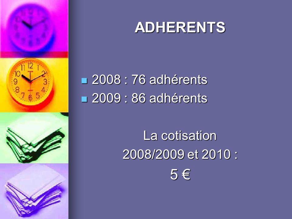 ADHERENTS 2008 : 76 adhérents 2008 : 76 adhérents 2009 : 86 adhérents 2009 : 86 adhérents La cotisation 2008/2009 et 2010 : 5