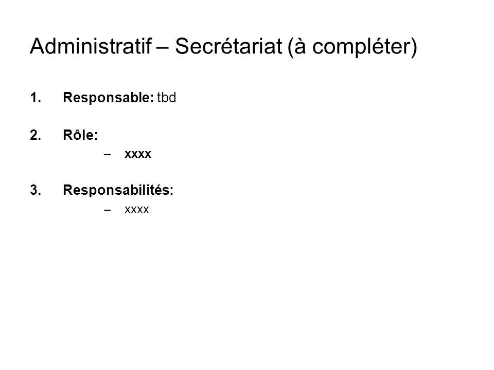 Administratif – Secrétariat (à compléter) 1.Responsable: tbd 2.Rôle: –xxxx 3.Responsabilités: –xxxx