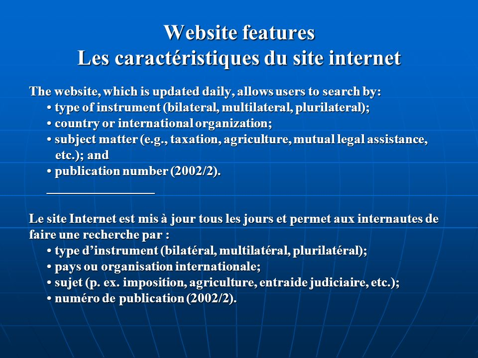 Website features Les caractéristiques du site internet The website, which is updated daily, allows users to search by: type of instrument (bilateral, multilateral, plurilateral); type of instrument (bilateral, multilateral, plurilateral); country or international organization; country or international organization; subject matter (e.g., taxation, agriculture, mutual legal assistance, subject matter (e.g., taxation, agriculture, mutual legal assistance, etc.); and etc.); and publication number (2002/2).