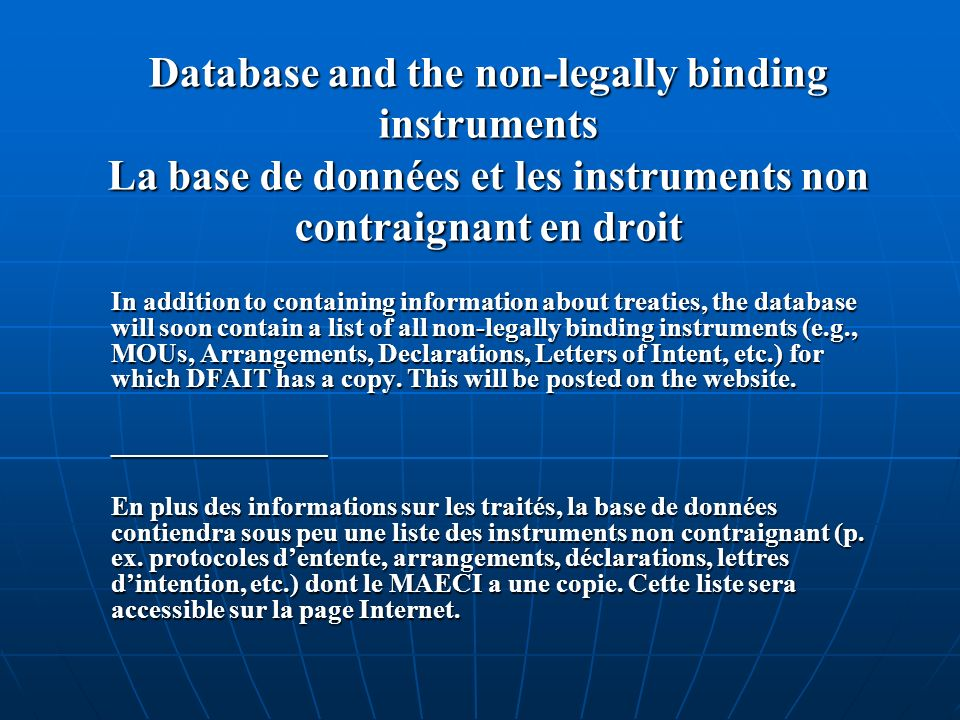 Database and the non-legally binding instruments La base de données et les instruments non contraignant en droit In addition to containing information about treaties, the database will soon contain a list of all non-legally binding instruments (e.g., MOUs, Arrangements, Declarations, Letters of Intent, etc.) for which DFAIT has a copy.