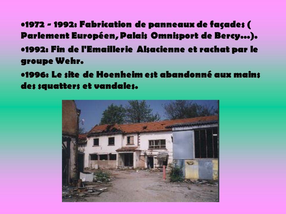 1972 - 1992: Fabrication de panneaux de façades ( Parlement Européen, Palais Omnisport de Bercy...). 1992: Fin de l'Emaillerie Alsacienne et rachat pa