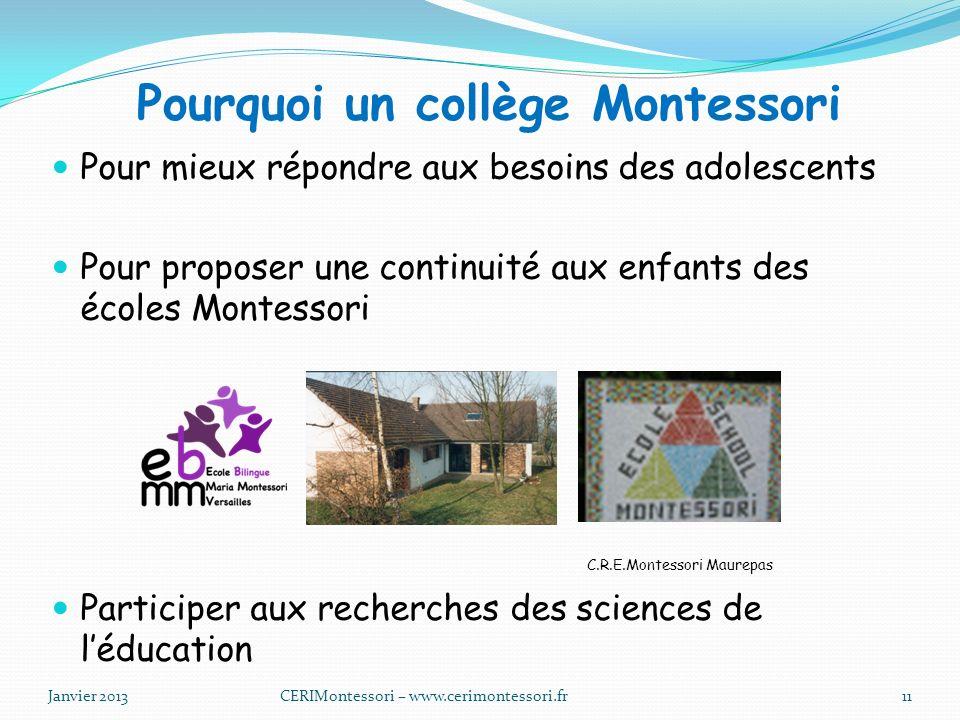 Pourquoi un collège Montessori Pour mieux répondre aux besoins des adolescents Pour proposer une continuité aux enfants des écoles Montessori C.R.E.Montessori Maurepas Participer aux recherches des sciences de léducation Janvier 2013CERIMontessori – www.cerimontessori.fr11