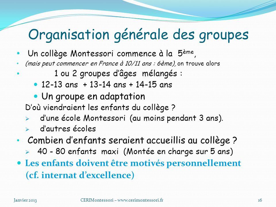 Organisation générale des groupes Un collège Montessori commence à la 5 ème, (mais peut commencer en France à 10/11 ans : 6ème), on trouve alors 1 ou 2 groupes dâges mélangés : 12-13 ans + 13-14 ans + 14-15 ans Un groupe en adaptation Doù viendraient les enfants du collège .