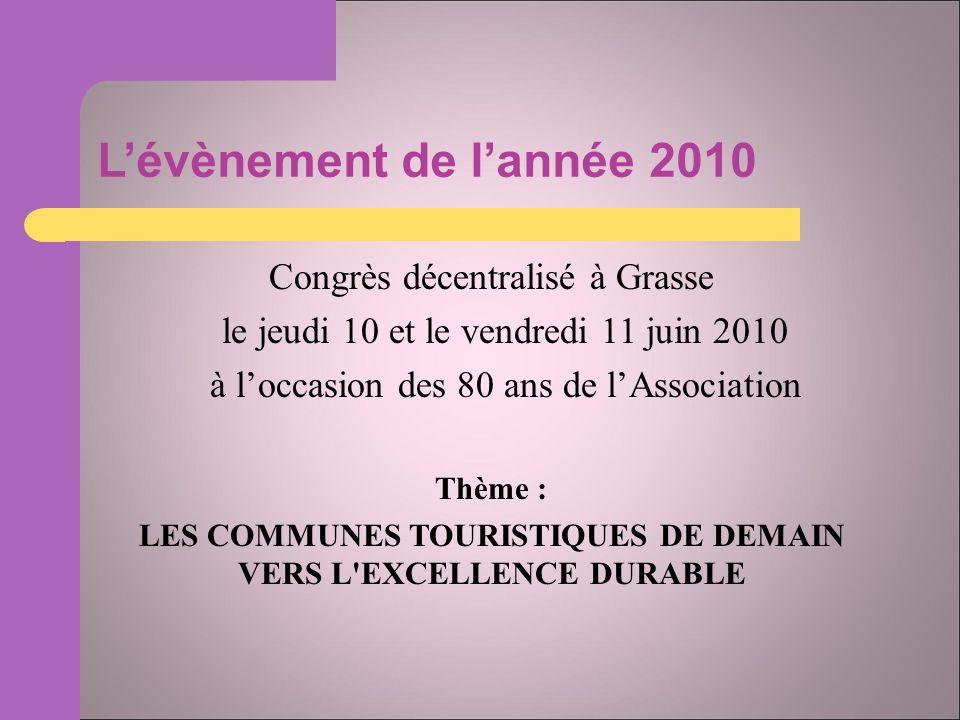 Lévènement de lannée 2010 Congrès décentralisé à Grasse le jeudi 10 et le vendredi 11 juin 2010 à loccasion des 80 ans de lAssociation Thème : LES COMMUNES TOURISTIQUES DE DEMAIN VERS L EXCELLENCE DURABLE