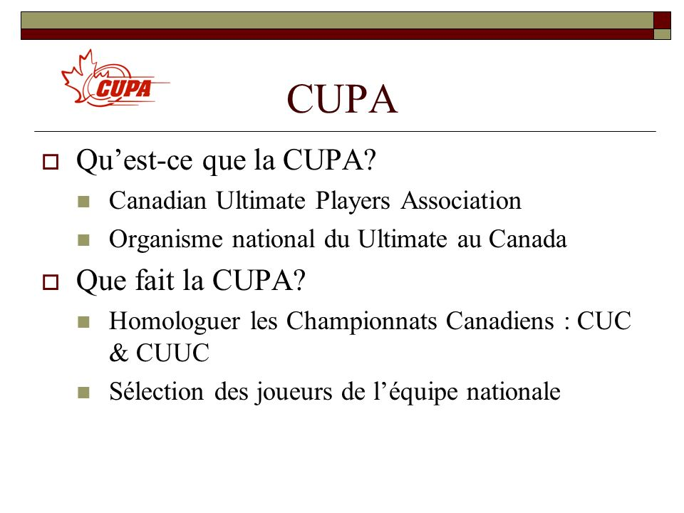 CUPA Quest-ce que la CUPA? Canadian Ultimate Players Association Organisme national du Ultimate au Canada Que fait la CUPA? Homologuer les Championnat