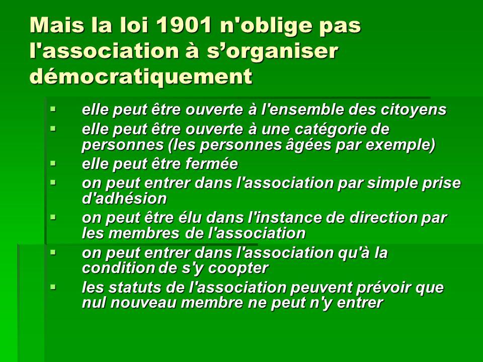 Mais la loi 1901 n'oblige pas l'association à sorganiser démocratiquement elle peut être ouverte à l'ensemble des citoyens elle peut être ouverte à l'