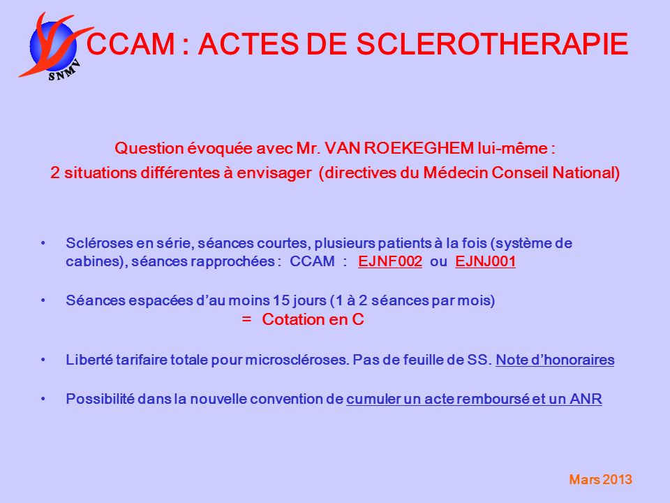 Mars 2013 CCAM : ACTES DE SCLEROTHERAPIE Question évoquée avec Mr. VAN ROEKEGHEM lui-même : 2 situations différentes à envisager (directives du Médeci