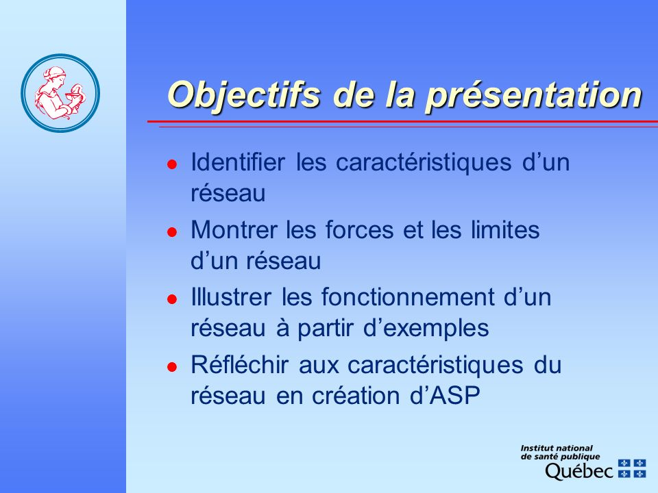 Objectifs de la présentation Objectifs de la présentation Identifier les caractéristiques dun réseau Montrer les forces et les limites dun réseau Illustrer les fonctionnement dun réseau à partir dexemples Réfléchir aux caractéristiques du réseau en création dASP
