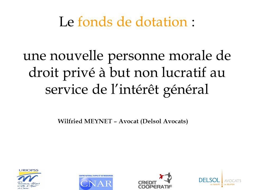 Le fonds de dotation : une nouvelle personne morale de droit privé à but non lucratif au service de lintérêt général Wilfried MEYNET – Avocat (Delsol
