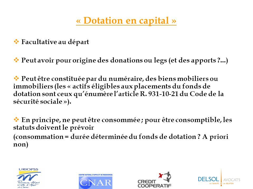 « Dotation en capital » Facultative au départ Peut avoir pour origine des donations ou legs (et des apports ?...) Peut être constituée par du numérair