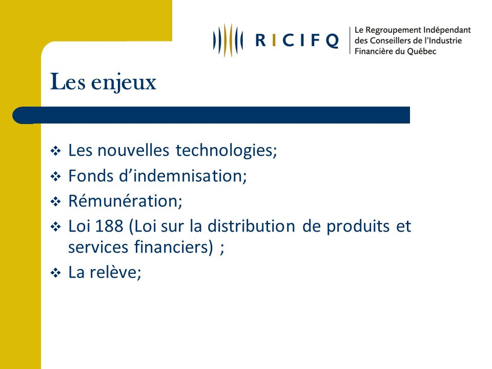 Les enjeux Les nouvelles technologies; Fonds dindemnisation; Rémunération; Loi 188 (Loi sur la distribution de produits et services financiers) ; La relève;