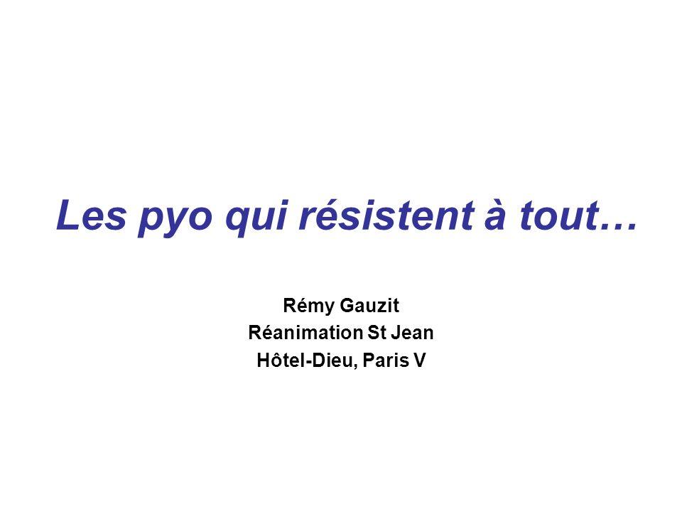 Les pyo qui résistent à tout… Rémy Gauzit Réanimation St Jean Hôtel-Dieu, Paris V