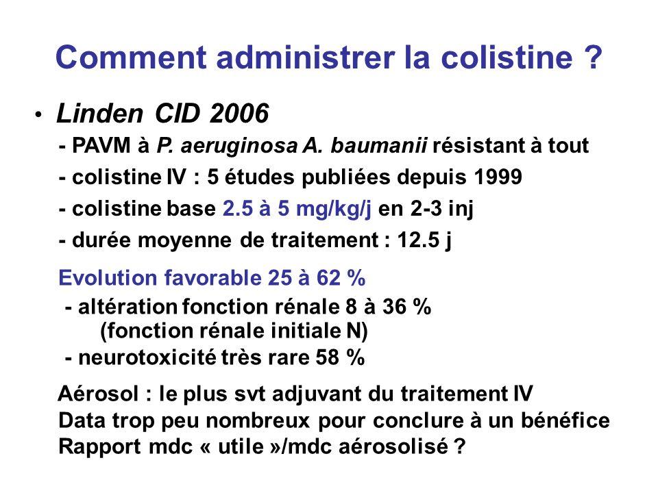 Comment administrer la colistine ? Linden CID 2006 - PAVM à P. aeruginosa A. baumanii résistant à tout - colistine IV : 5 études publiées depuis 1999