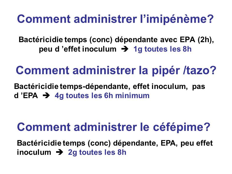 Comment administrer limipénème? Bactéricidie temps (conc) dépendante avec EPA (2h), peu d effet inoculum 1g toutes les 8h Comment administrer la pipér