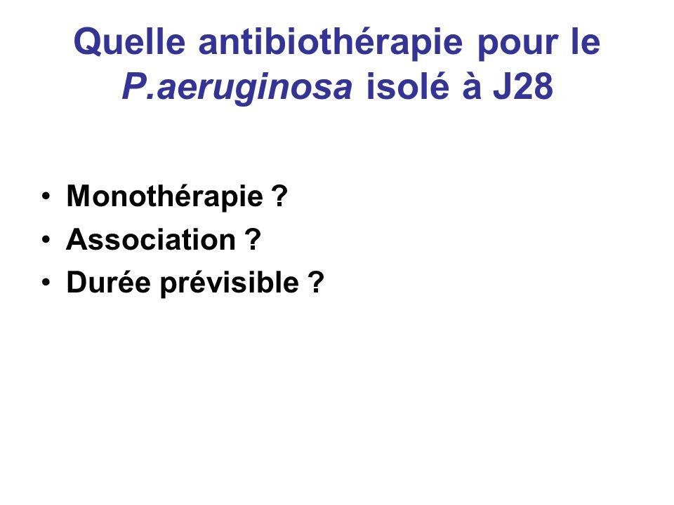Quelle antibiothérapie pour le P.aeruginosa isolé à J28 Monothérapie ? Association ? Durée prévisible ?