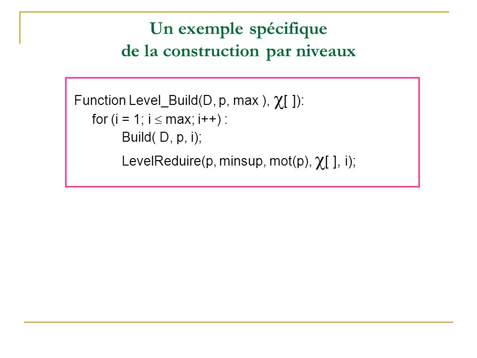 Un exemple spécifique de la construction par niveaux Function Level_Build(D, p, max ), [ ]): for (i = 1; i max; i++) : Build( D, p, i ) ; LevelReduire(p, minsup, mot(p), [ ], i);