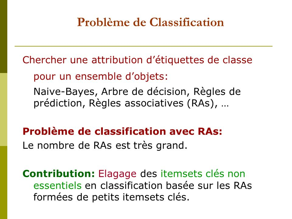 Problème de Classification Chercher une attribution détiquettes de classe pour un ensemble dobjets: Naive-Bayes, Arbre de décision, Règles de prédiction, Règles associatives (RAs), … Problème de classification avec RAs: Le nombre de RAs est très grand.