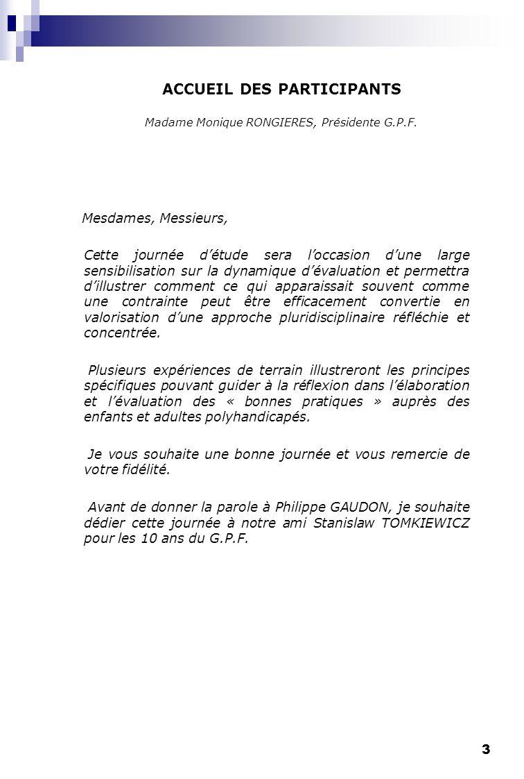3 ACCUEIL DES PARTICIPANTS Madame Monique RONGIERES, Présidente G.P.F. Mesdames, Messieurs, Cette journée détude sera loccasion dune large sensibilisa