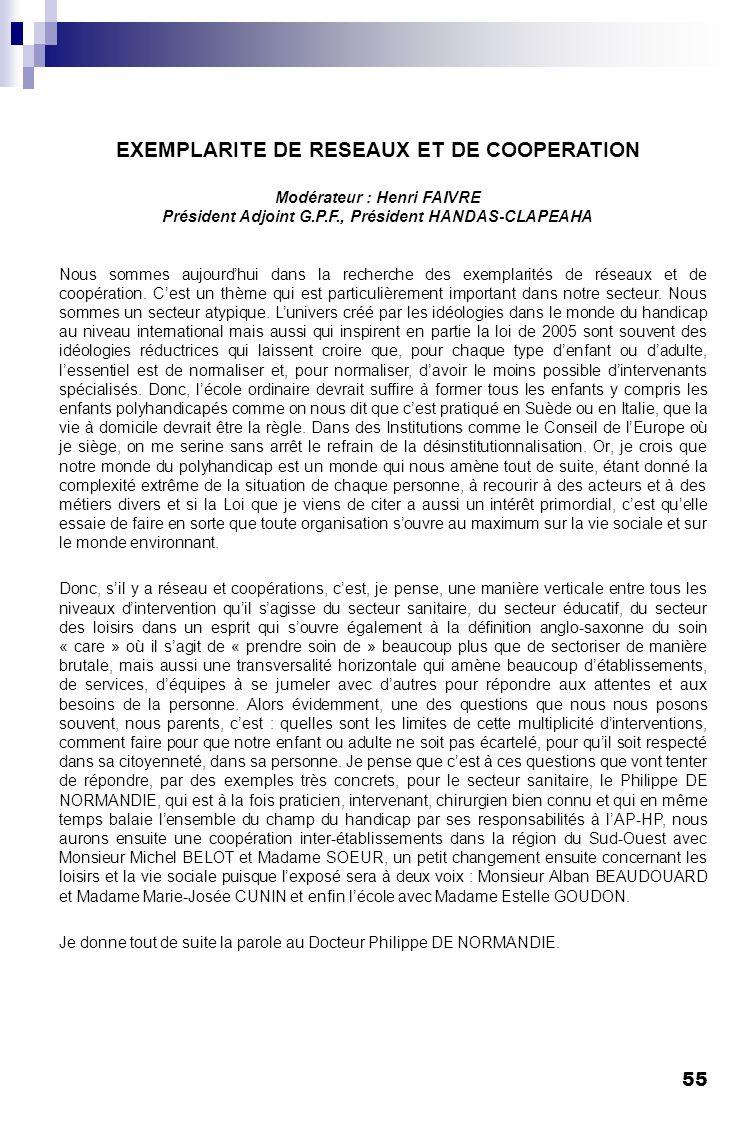 55 EXEMPLARITE DE RESEAUX ET DE COOPERATION Modérateur : Henri FAIVRE Président Adjoint G.P.F., Président HANDAS-CLAPEAHA Nous sommes aujourdhui dans