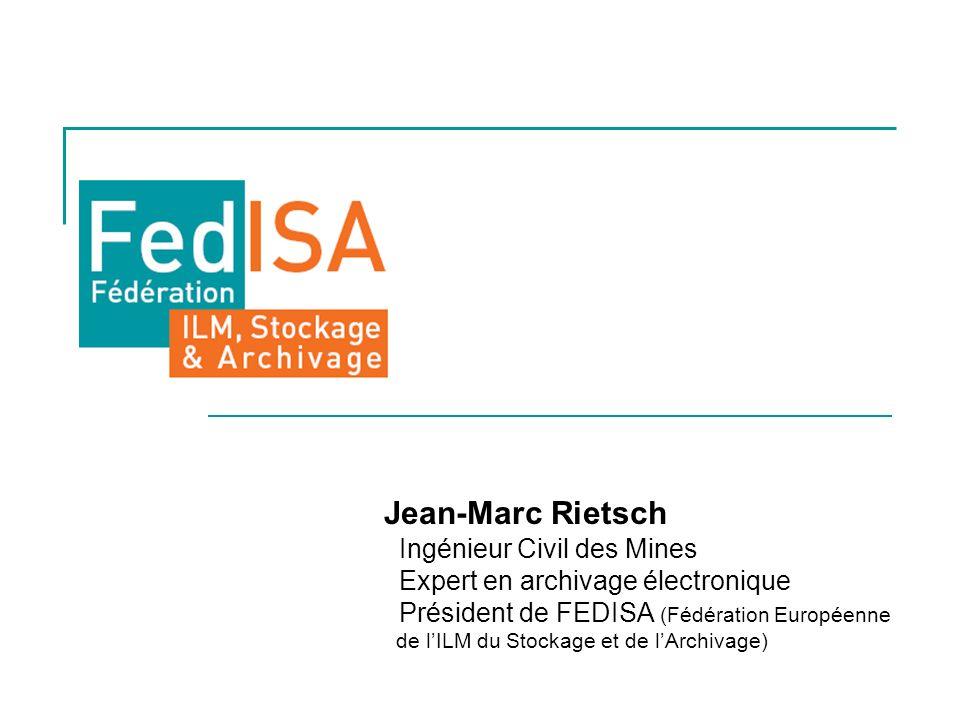 Jean-Marc Rietsch Ingénieur Civil des Mines Expert en archivage électronique Président de FEDISA (Fédération Européenne de lILM du Stockage et de lArchivage)