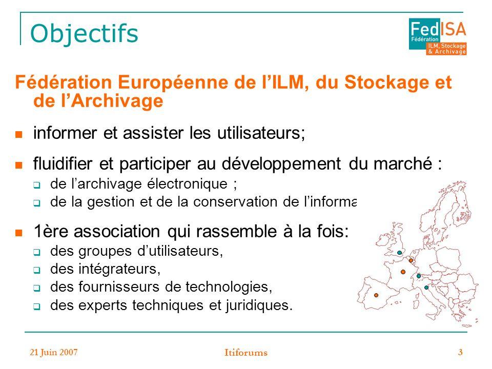 21 Juin 2007 Itiforums 3 Objectifs Fédération Européenne de lILM, du Stockage et de lArchivage informer et assister les utilisateurs; fluidifier et participer au développement du marché : de larchivage électronique ; de la gestion et de la conservation de linformation.
