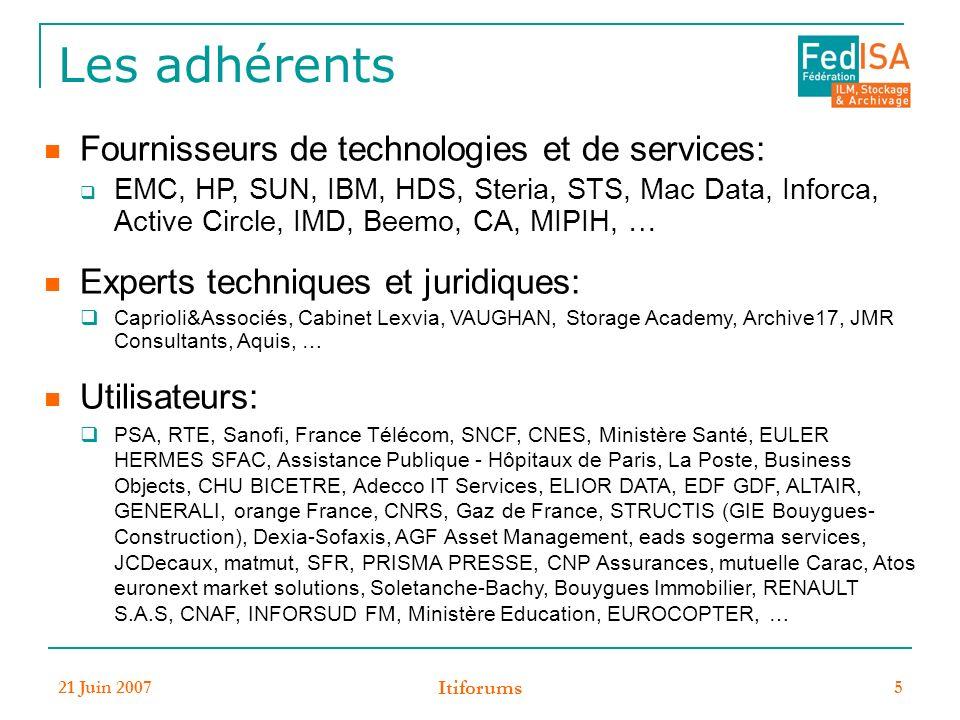21 Juin 2007 Itiforums 5 Les adhérents Fournisseurs de technologies et de services: EMC, HP, SUN, IBM, HDS, Steria, STS, Mac Data, Inforca, Active Circle, IMD, Beemo, CA, MIPIH, … Experts techniques et juridiques: Caprioli&Associés, Cabinet Lexvia, VAUGHAN, Storage Academy, Archive17, JMR Consultants, Aquis, … Utilisateurs: PSA, RTE, Sanofi, France Télécom, SNCF, CNES, Ministère Santé, EULER HERMES SFAC, Assistance Publique - Hôpitaux de Paris, La Poste, Business Objects, CHU BICETRE, Adecco IT Services, ELIOR DATA, EDF GDF, ALTAIR, GENERALI, orange France, CNRS, Gaz de France, STRUCTIS (GIE Bouygues- Construction), Dexia-Sofaxis, AGF Asset Management, eads sogerma services, JCDecaux, matmut, SFR, PRISMA PRESSE, CNP Assurances, mutuelle Carac, Atos euronext market solutions, Soletanche-Bachy, Bouygues Immobilier, RENAULT S.A.S, CNAF, INFORSUD FM, Ministère Education, EUROCOPTER, …