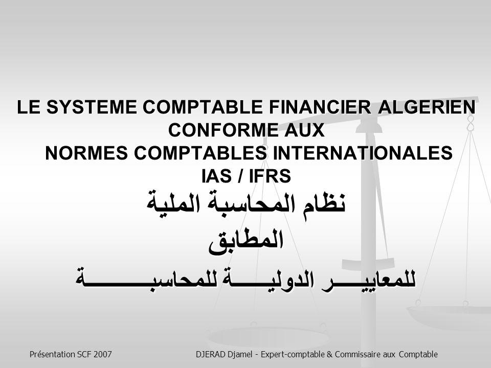 Présentation SCF 2007DJERAD Djamel - Expert-comptable & Commissaire aux Comptable LE SYSTEME COMPTABLE FINANCIER ALGERIEN CONFORME AUX NORMES COMPTABLES INTERNATIONALES IAS / IFRS نظام المحاسبة الملية المطابق للمعاييـــــر الدوليــــــة للمحاسبـــــــــــة