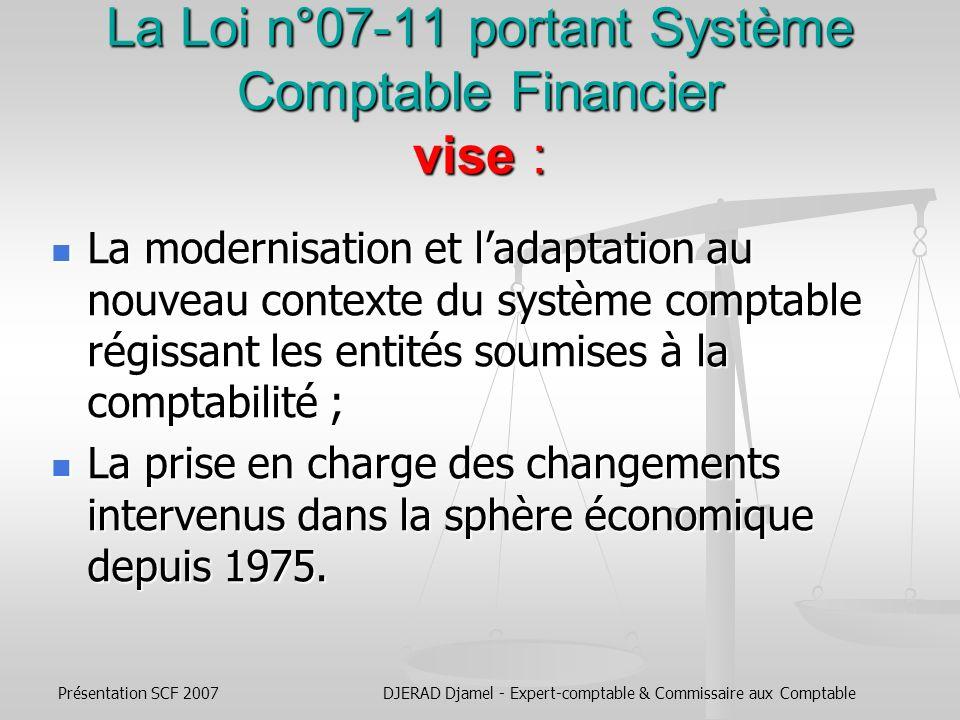 Présentation SCF 2007DJERAD Djamel - Expert-comptable & Commissaire aux Comptable CONTENU DU NOUVEAU SYSTEME COMPTABLE FINANCIER ALGERIEN CONFORME AUX IAS/IFRS Loi n° 07-11 du 25 Novembre 2007 (JO 74 du 25/11/2007)