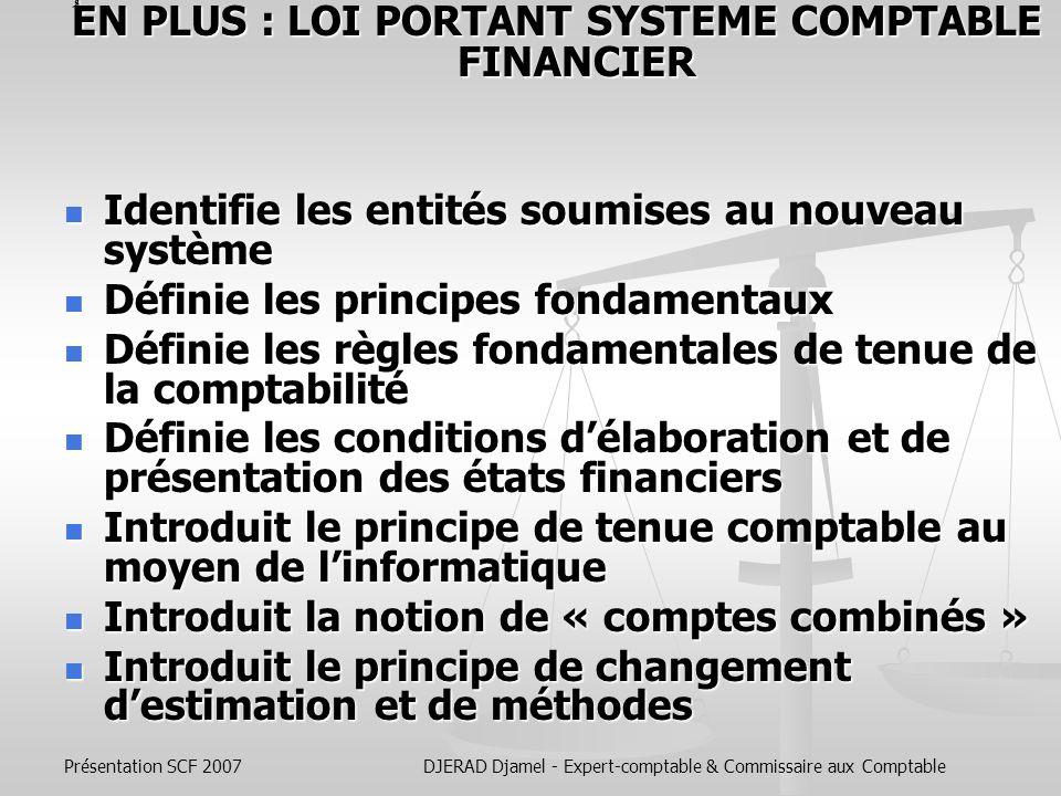Présentation SCF 2007DJERAD Djamel - Expert-comptable & Commissaire aux Comptable Suppression des 17 Tableaux et remplacés par : Suppression des 17 Tableaux et remplacés par : - un bilan; - un bilan; - un compte de résultats; - un compte de résultats; - un tableau de flux de trésorerie; - un tableau de flux de trésorerie; - un tableau de variation des capitaux propres ; - un tableau de variation des capitaux propres ; - une annexe précisant les règles et méthodes comptables utilisées et fournissant des compléments d information au bilan et au compte de résultats.