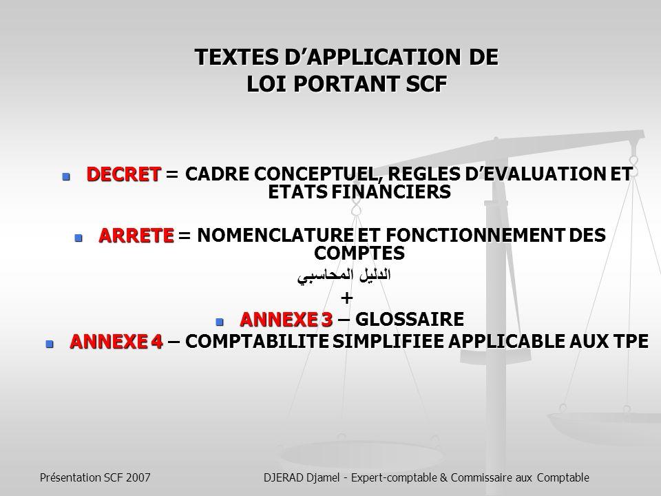 Présentation SCF 2007DJERAD Djamel - Expert-comptable & Commissaire aux Comptable Le Système Comptable Financier comporte : Le cadre conceptuel de la comptabilité constitue un guide pour lélaboration des normes comptables et leur interprétation.