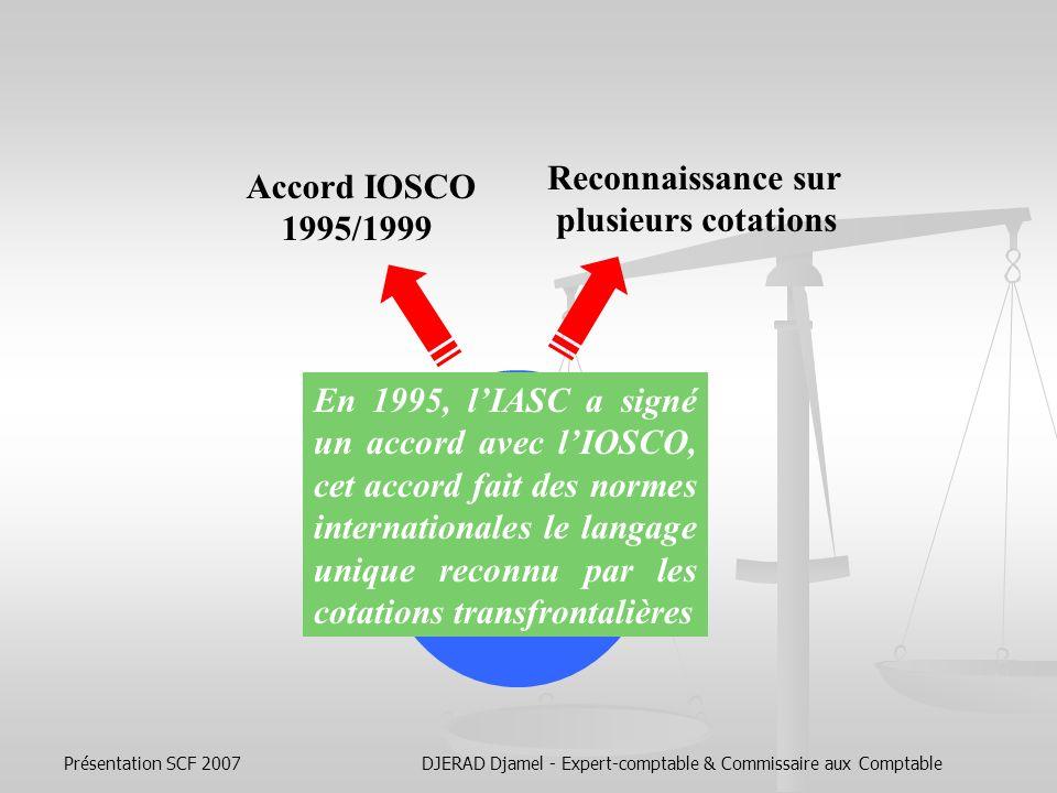 Présentation SCF 2007DJERAD Djamel - Expert-comptable & Commissaire aux Comptable Essor des normes IAS/ IFRS Reconnaissance sur plusieurs cotations Bourse Suisse Bourse de NY Royaume-Uni Bourse de Paris (2005) Autres Bourses (Lima ……)